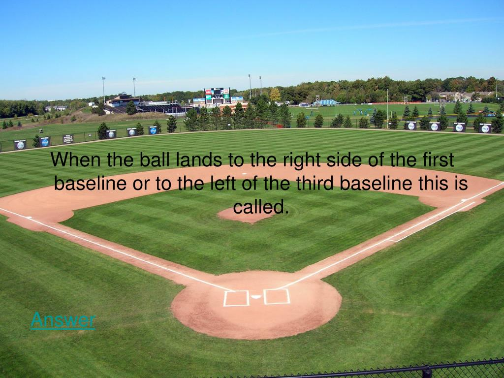 When the ball lands to the right side of the first baseline or to the left of the third baseline this is called.