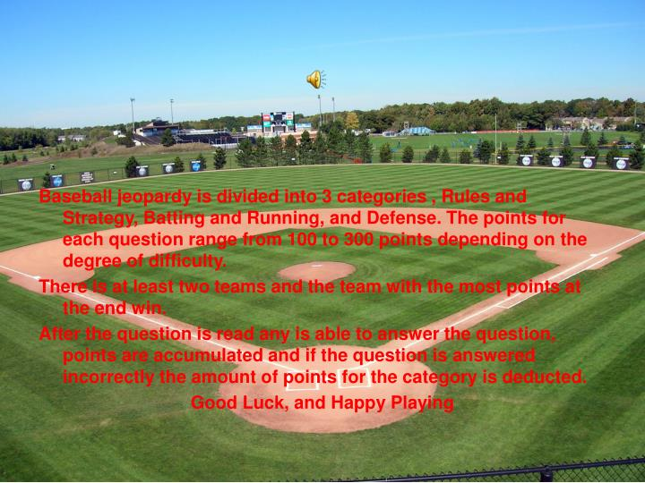 Baseball jeopardy is divided into 3 categories , Rules and Strategy, Batting and Running, and Defens...