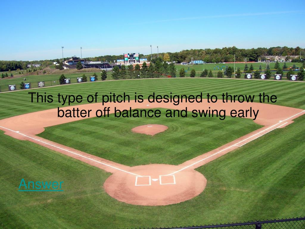 This type of pitch is designed to throw the batter off balance and swing early