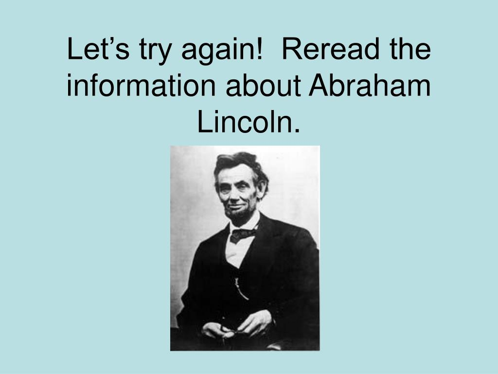 Let's try again!  Reread the information about Abraham Lincoln.
