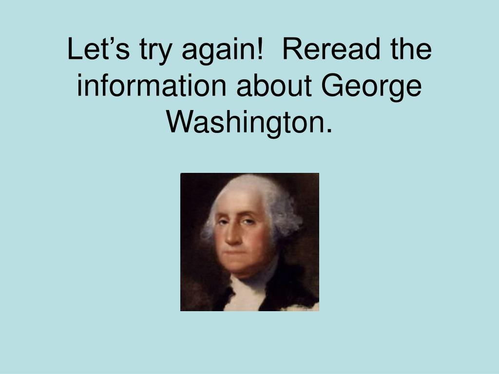 Let's try again!  Reread the information about George Washington.