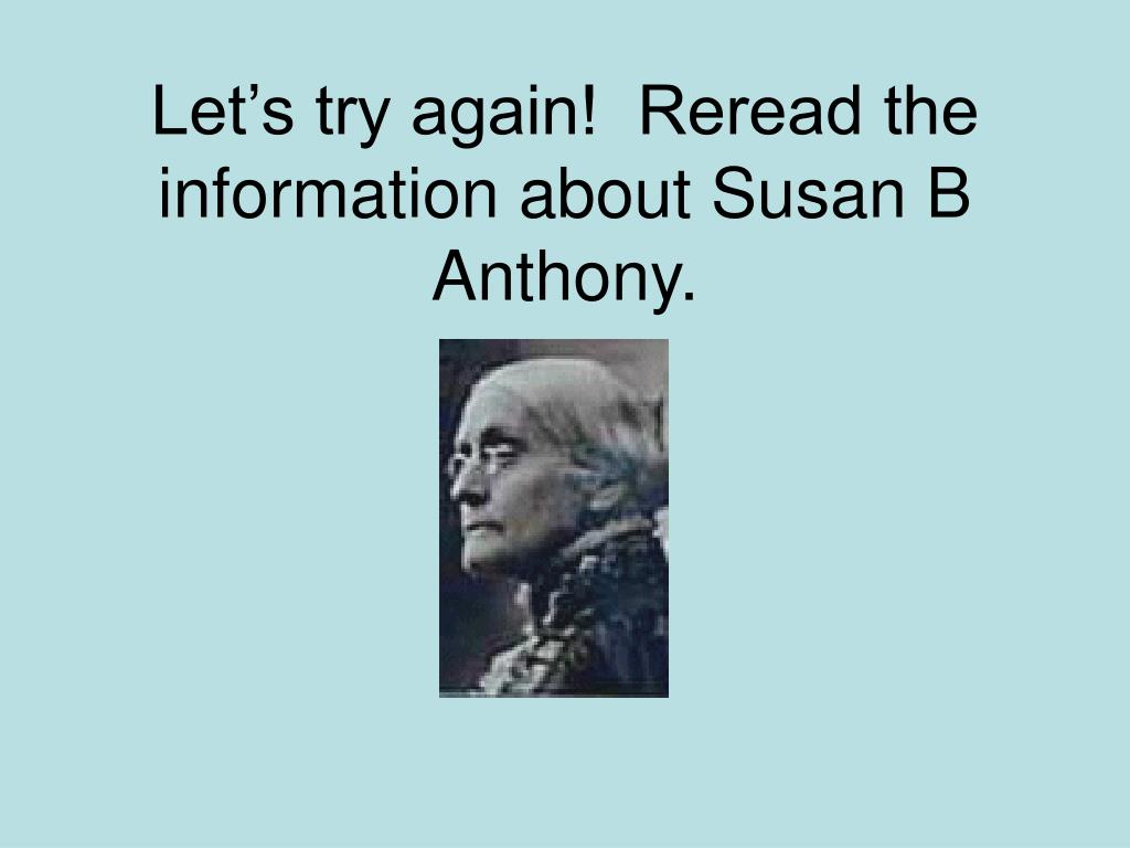 Let's try again!  Reread the information about Susan B Anthony.