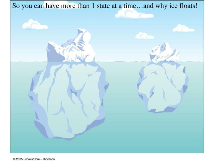 So you can have more than 1 state at a time…and why ice floats!
