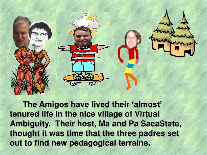 The Amigos have lived their 'almost' tenured life in the nice village of Virtual Ambiguity.  Their host, Ma and Pa SacaState, thought it was time that the three padres set out to find new pedagogical terrains.
