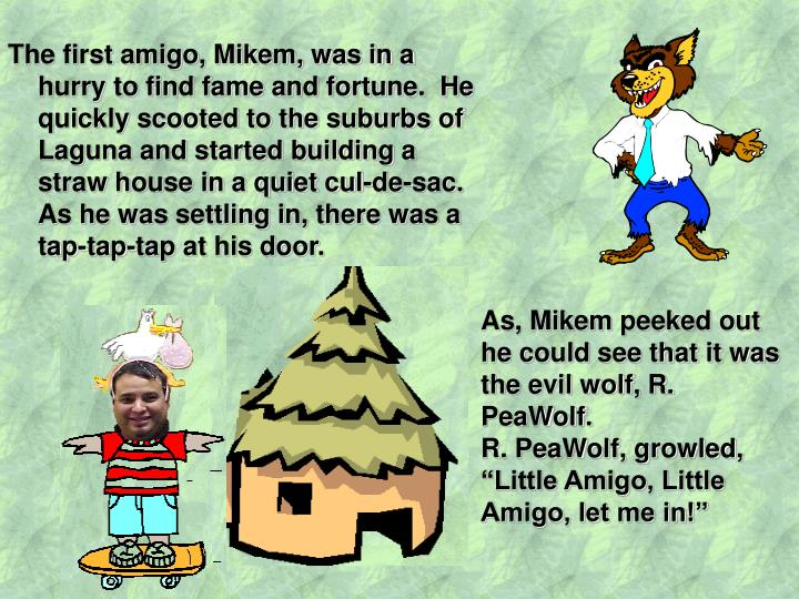 The first amigo, Mikem, was in a hurry to find fame and fortune.  He quickly scooted to the suburbs of Laguna and started building a straw house in a quiet cul-de-sac.  As he was settling in, there was a tap-tap-tap at his door.
