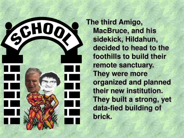 The third Amigo, MacBruce, and his sidekick, Hildahun, decided to head to the foothills to build their remote sanctuary.  They were more organized and planned their new institution.  They built a strong, yet data-fied building of brick.