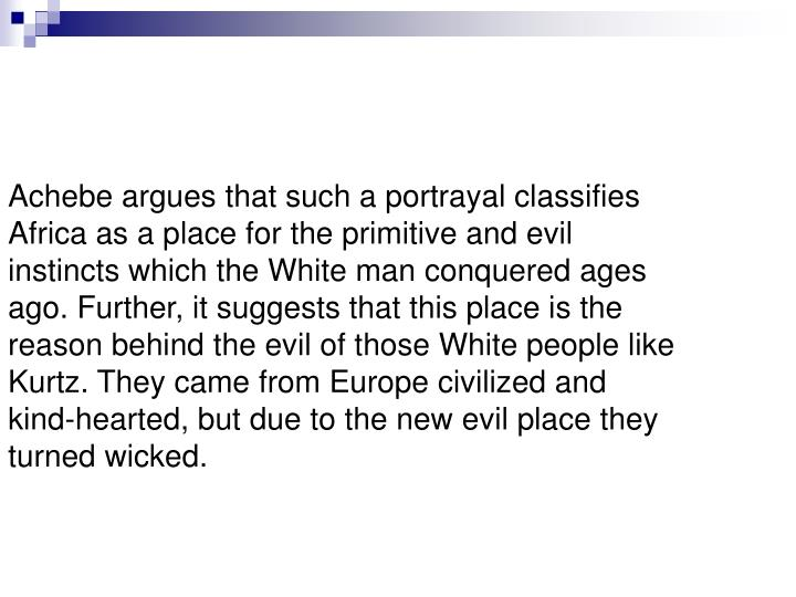 Achebe argues that such a portrayal classifies Africa as a place for the primitive and evil instincts which the White man conquered ages ago. Further, it suggests that this place is the reason behind the evil of those White people like Kurtz. They came from Europe civilized and kind-hearted, but due to the new evil place they turned wicked.