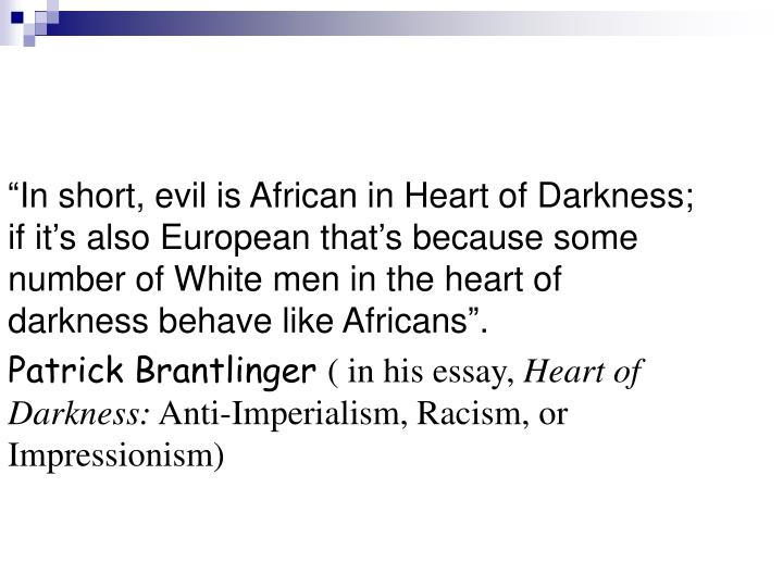"""In short, evil is African in Heart of Darkness; if it's also European that's because some number of White men in the heart of darkness behave like Africans""."