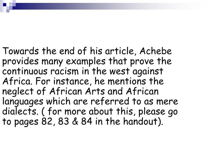 Towards the end of his article, Achebe provides many examples that prove the continuous racism in the west against Africa. For instance, he mentions the neglect of African Arts and African languages which are referred to as mere dialects. ( for more about this, please go to pages 82, 83 & 84 in the handout).