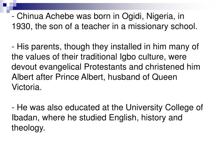 - Chinua Achebe was born in Ogidi, Nigeria, in 1930, the son of a teacher in a missionary school.