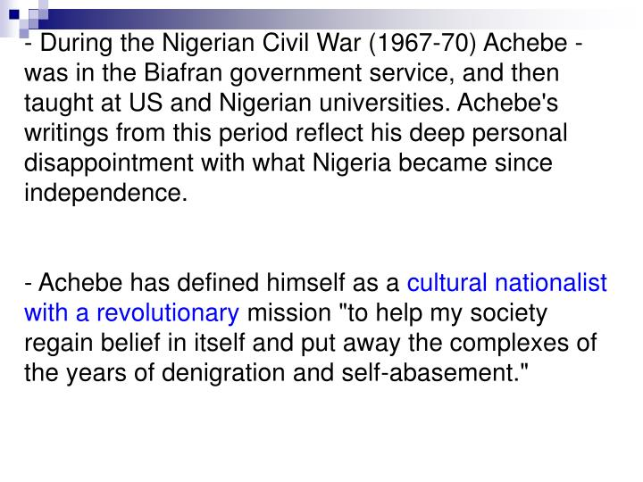- During the Nigerian Civil War (1967-70) Achebe was in the Biafran government service, and then taught at US and Nigerian universities. Achebe's writings from this period reflect his deep personal disappointment with what Nigeria became since independence.