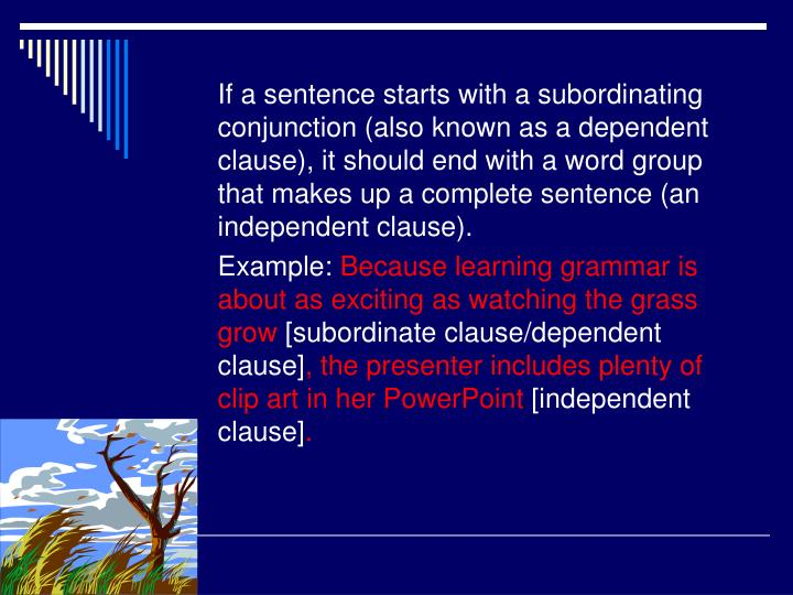 If a sentence starts with a subordinating conjunction (also known as a dependent clause), it should end with a word group that makes up a complete sentence (an independent clause).