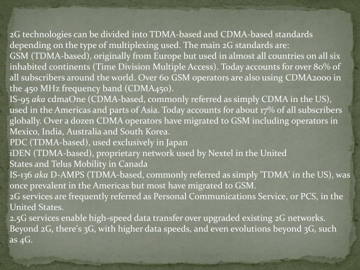 2G technologies can be divided into TDMA-based and CDMA-based standards depending on the type of multiplexing used. The main 2G standards are: