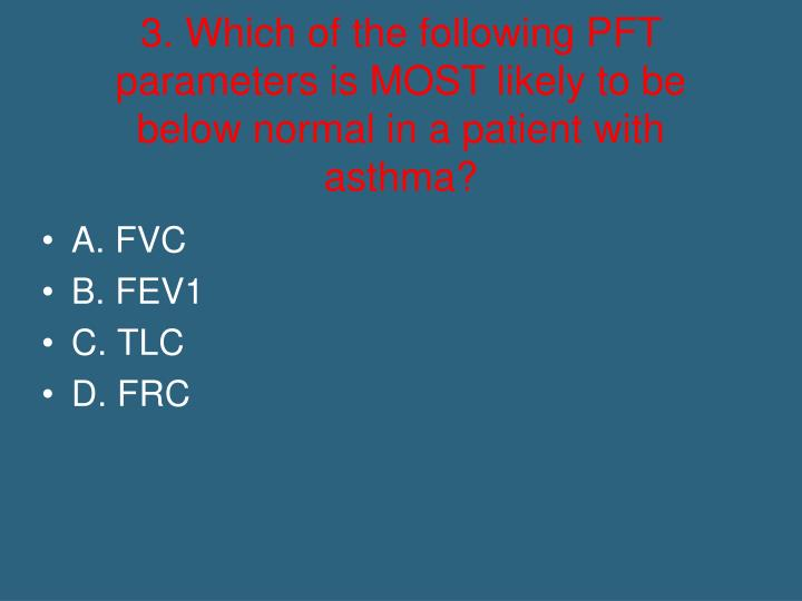 3. Which of the following PFT parameters is MOST likely to be below normal in a patient with asthma?
