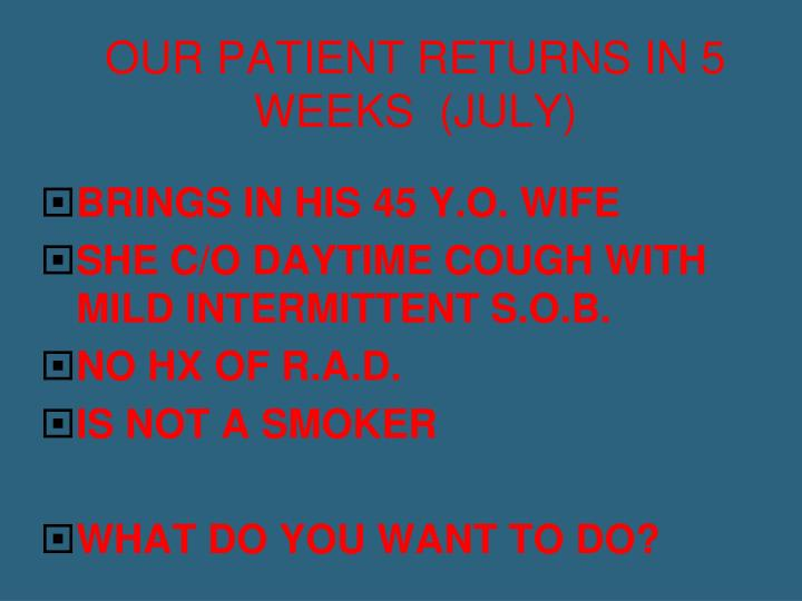 OUR PATIENT RETURNS IN 5 WEEKS  (JULY)