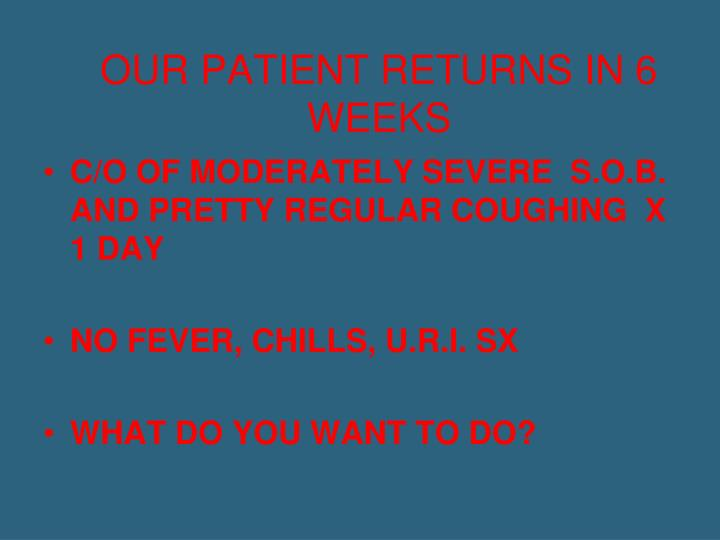 OUR PATIENT RETURNS IN 6 WEEKS