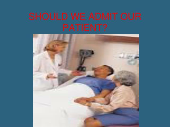 SHOULD WE ADMIT OUR PATIENT?