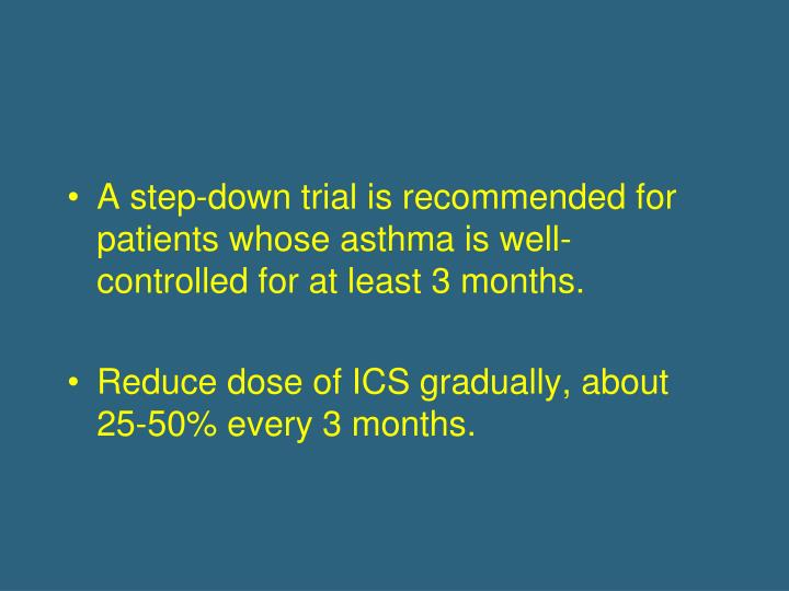 A step-down trial is recommended for patients whose asthma is well-controlled for at least 3 months.