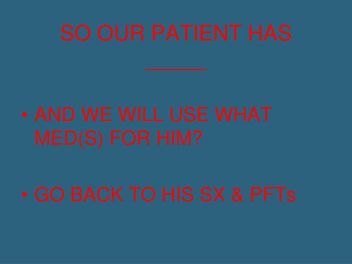 SO OUR PATIENT HAS _____