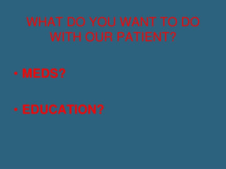 WHAT DO YOU WANT TO DO WITH OUR PATIENT?