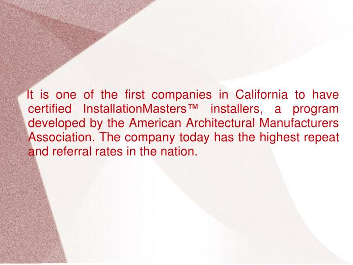 It is one of the first companies in California to have certified InstallationMasters™ installers, a program developed by the American Architectural Manufacturers Association. The company today has the highest repeat and referral rates in the nation.
