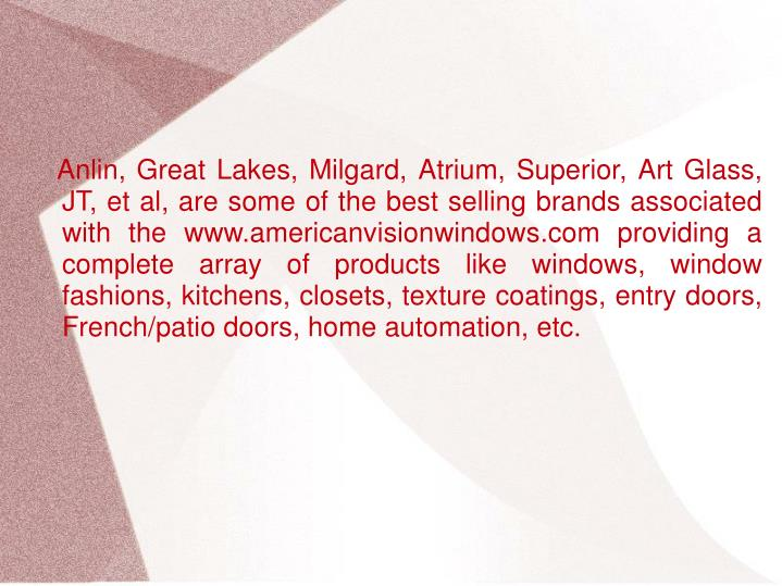 Anlin, Great Lakes, Milgard, Atrium, Superior, Art Glass, JT, et al, are some of the best selling brands associated with the www.americanvisionwindows.com providing a complete array of products like windows, window fashions, kitchens, closets, texture coatings, entry doors, French/patio doors, home automation, etc.