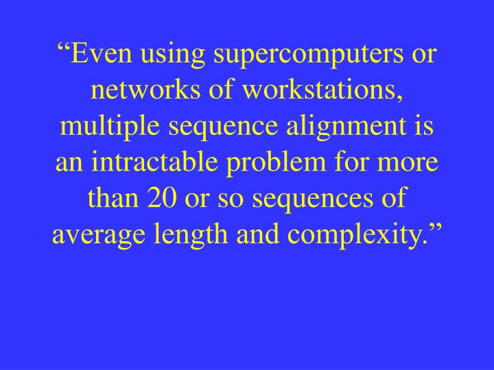 """Even using supercomputers or networks of workstations, multiple sequence alignment is an intracta..."
