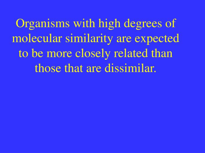 Organisms with high degrees of molecular similarity are expected to be more closely related than those that are dissimilar.