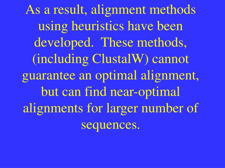 As a result, alignment methods using heuristics have been developed.  These methods, (including Clus...