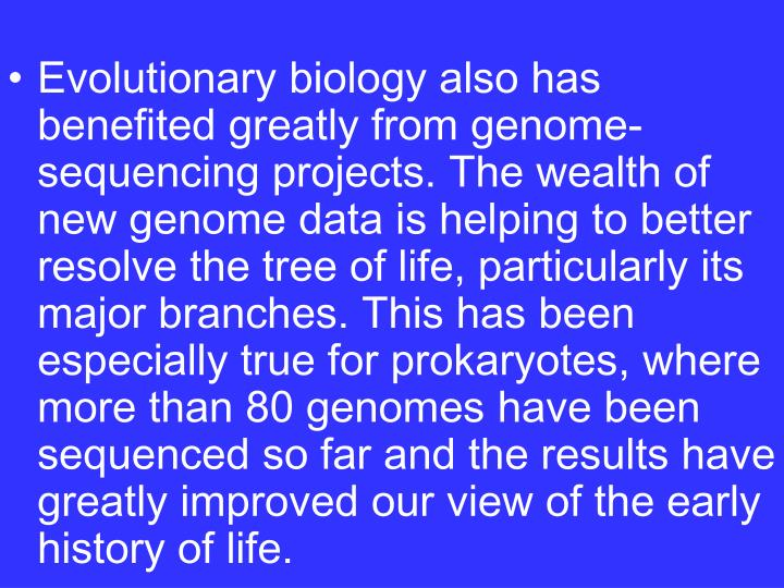 Evolutionary biology also has benefited greatly from genome-sequencing projects. The wealth of new genome data is helping to better resolve the tree of life, particularly its major branches. This has been especially true for prokaryotes, where more than 80 genomes have been sequenced so far and the results have greatly improved our view of the early history of life.