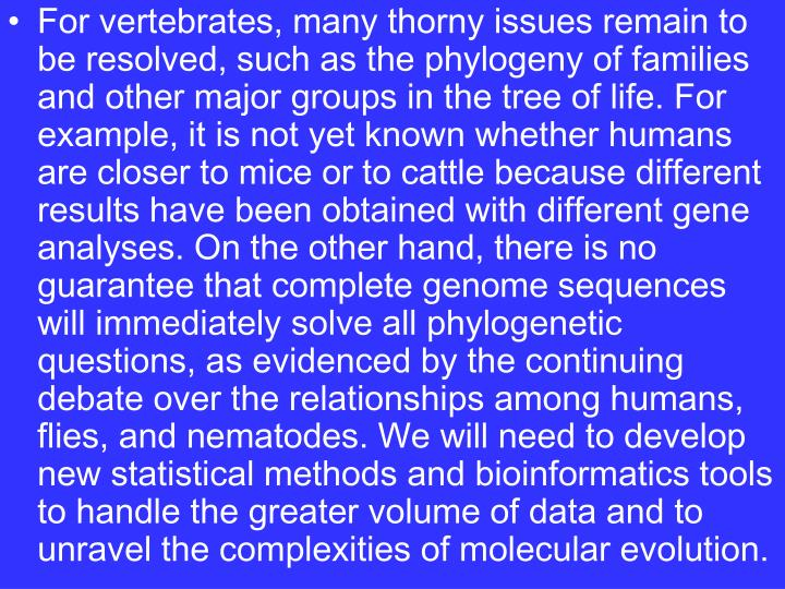 For vertebrates, many thorny issues remain to be resolved, such as the phylogeny of families and other major groups in the tree of life. For example, it is not yet known whether humans are closer to mice or to cattle because different results have been obtained with different gene analyses. On the other hand, there is no guarantee that complete genome sequences will immediately solve all phylogenetic questions, as evidenced by the continuing debate over the relationships among humans, flies, and nematodes. We will need to develop new statistical methods and bioinformatics tools to handle the greater volume of data and to unravel the complexities of molecular evolution.
