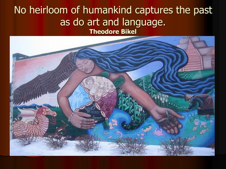No heirloom of humankind captures the past as do art and language.