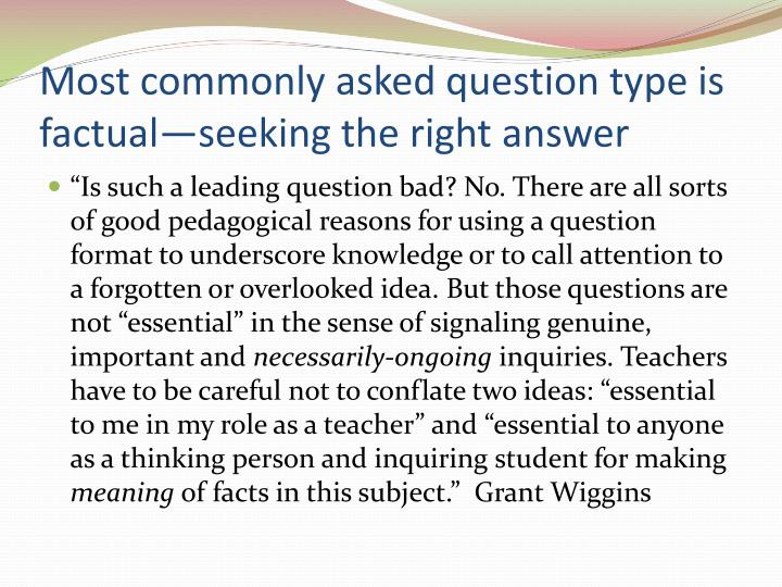 Most commonly asked question type is factual—seeking the right answer