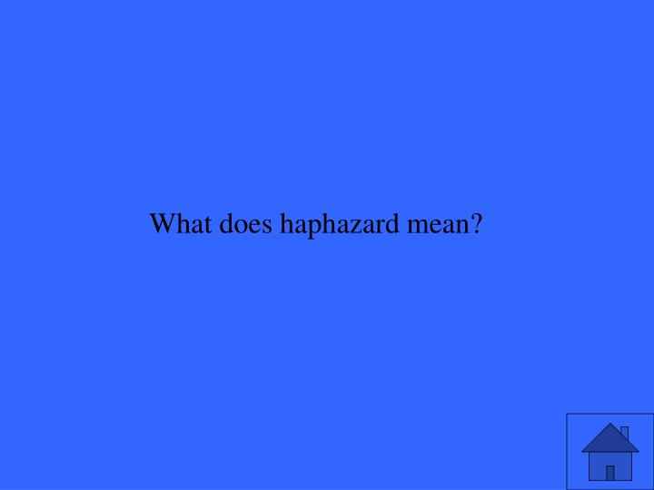 What does haphazard mean?