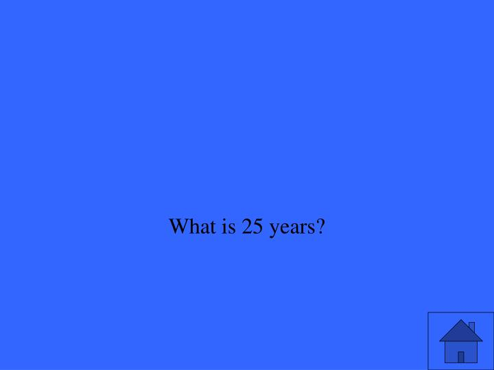 What is 25 years?