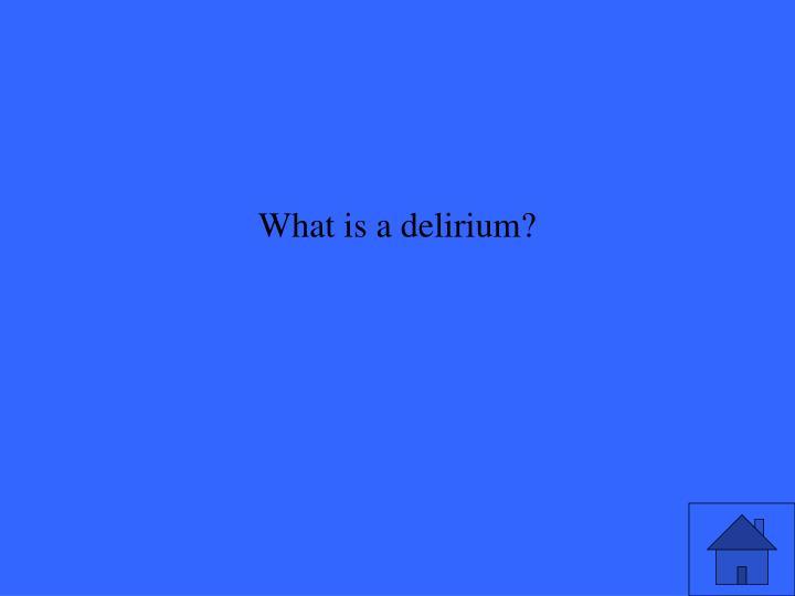 What is a delirium?