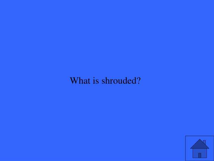 What is shrouded?