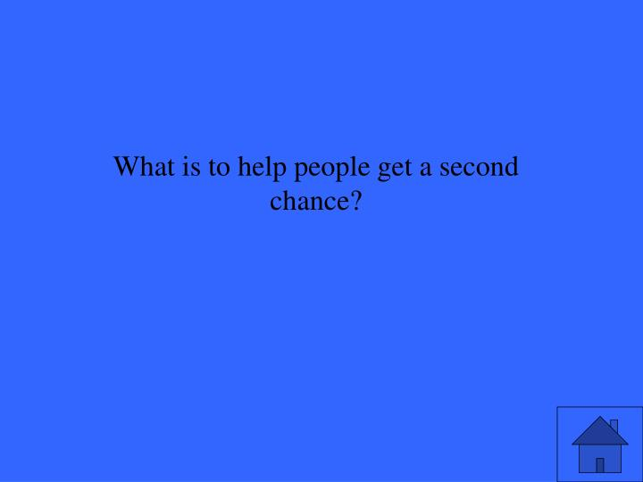 What is to help people get a second chance?