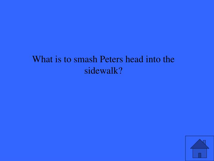 What is to smash Peters head into the sidewalk?