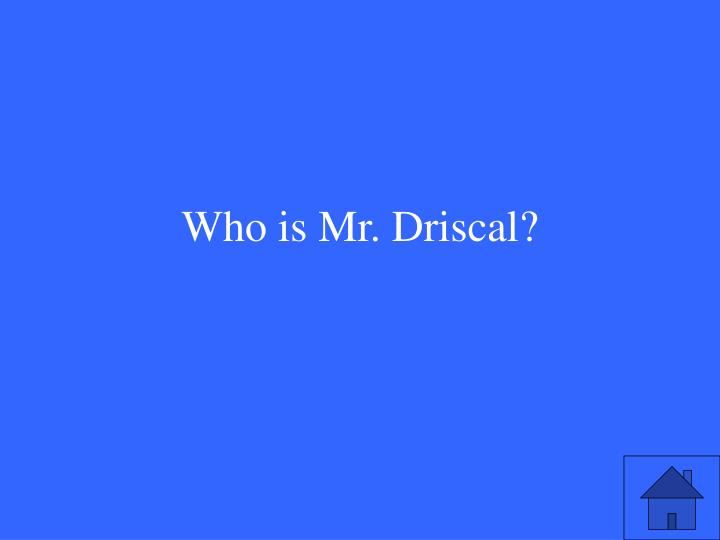 Who is Mr. Driscal?