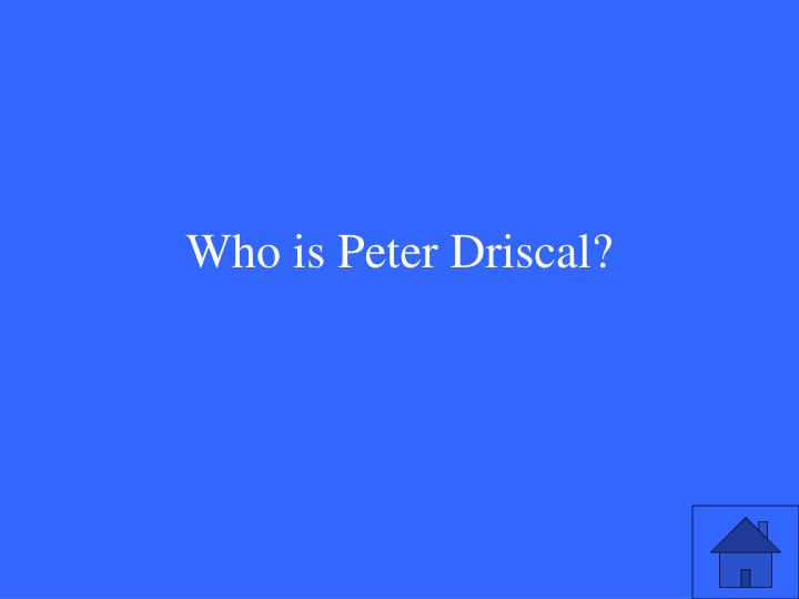 Who is Peter Driscal?