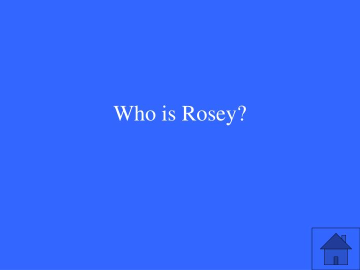 Who is Rosey?