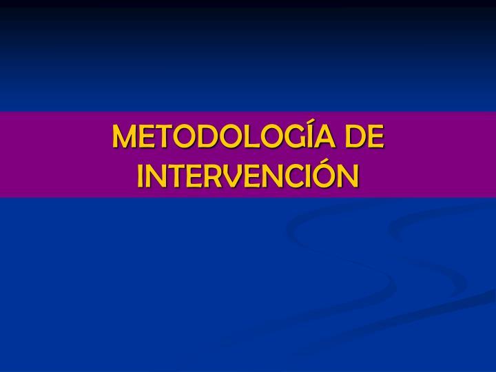 METODOLOGÍA DE INTERVENCIÓN