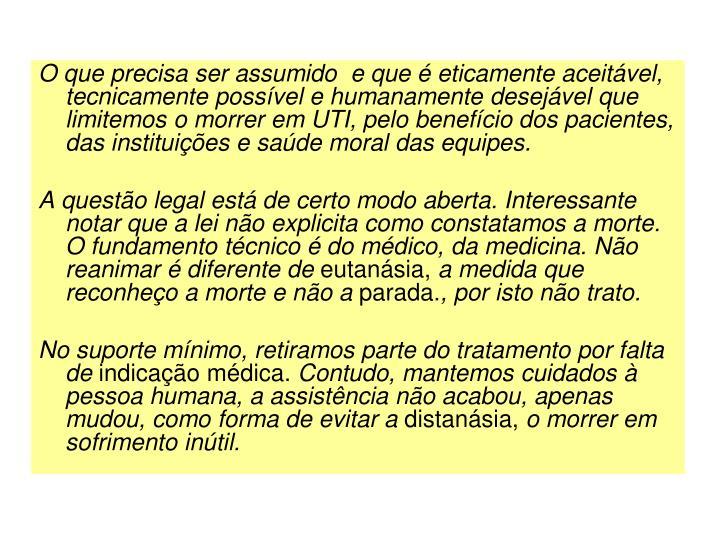 O que precisa ser assumido  e que  eticamente aceitvel, tecnicamente possvel e humanamente desejvel que limitemos o morrer em UTI, pelo benefcio dos pacientes, das instituies e sade moral das equipes.