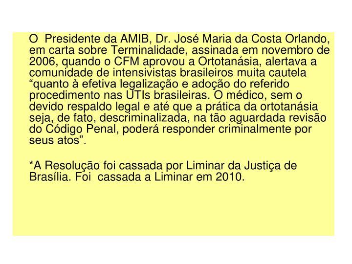 O  Presidente da AMIB, Dr. Jos Maria da Costa Orlando, em carta sobre Terminalidade, assinada em novembro de 2006, quando o CFM aprovou a Ortotansia, alertava a comunidade de intensivistas brasileiros muita cautela quanto  efetiva legalizao e adoo do referido procedimento nas UTIs brasileiras. O mdico, sem o devido respaldo legal e at que a prtica da ortotansia seja, de fato, descriminalizada, na to aguardada reviso do Cdigo Penal, poder responder criminalmente por seus atos.