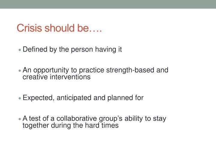 Crisis should be….