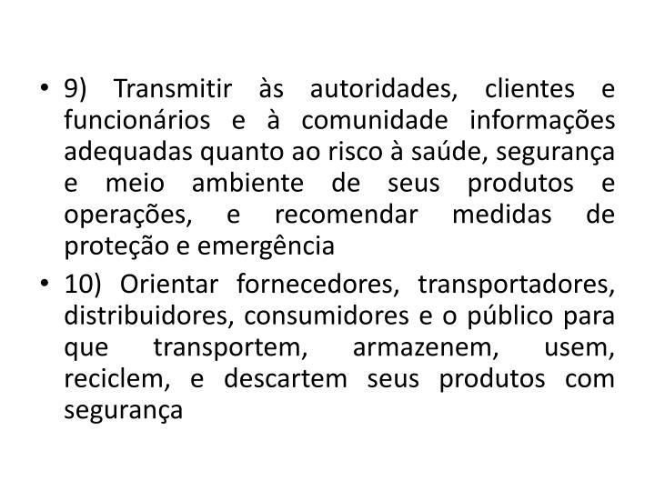 9) Transmitir s autoridades, clientes e funcionrios e  comunidade informaes adequadas quanto ao risco  sade, segurana e meio ambiente de seus produtos e operaes, e recomendar medidas de proteo e emergncia