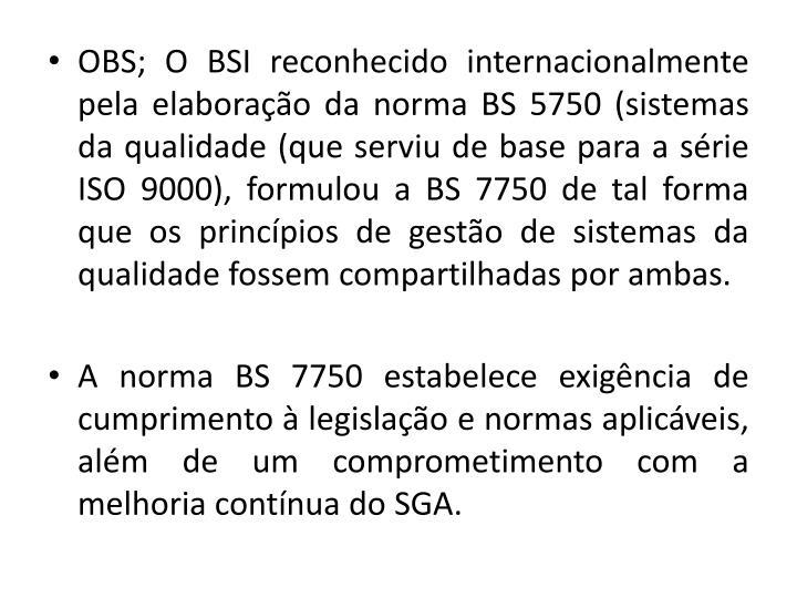 OBS; O BSI reconhecido internacionalmente pela elaborao da norma BS 5750 (sistemas da qualidade (que serviu de base para a srie ISO 9000), formulou a BS 7750 de tal forma que os princpios de gesto de sistemas da qualidade fossem compartilhadas por ambas.