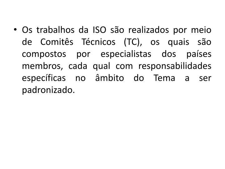 Os trabalhos da ISO so realizados por meio de Comits Tcnicos (TC), os quais so compostos por especialistas dos pases membros, cada qual com responsabilidades especficas no mbito do Tema a ser padronizado.