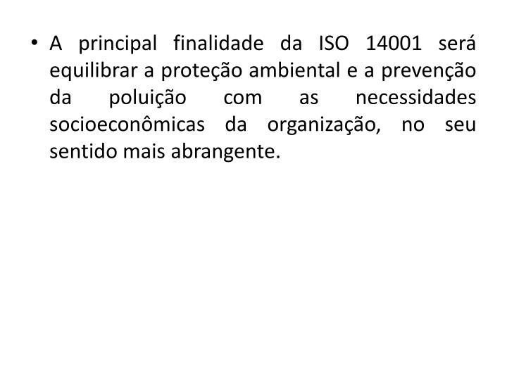 A principal finalidade da ISO 14001 ser equilibrar a proteo ambiental e a preveno da poluio com as necessidades socioeconmicas da organizao, no seu sentido mais abrangente.